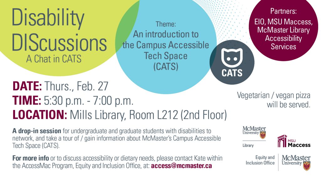 "The title reads ""Disability DIScussions: A Chat in CATS"" in a green bubble on the left upper corner. Next to the green bubble is a blue bubble that reads, ""Theme: An introduction to the Campus Accessible Tech Space (CATS)"". The event takes place on Thursday February 27th from 5:30 PM - 7:00 PM in Mills Memorial Library Room L212."